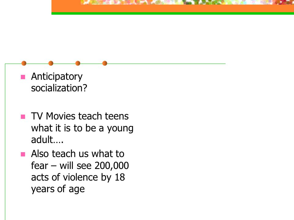 Anticipatory socialization? TV Movies teach teens what it is to be a young adult…. Also teach us what to fear – will see 200,000 acts of violence by 1