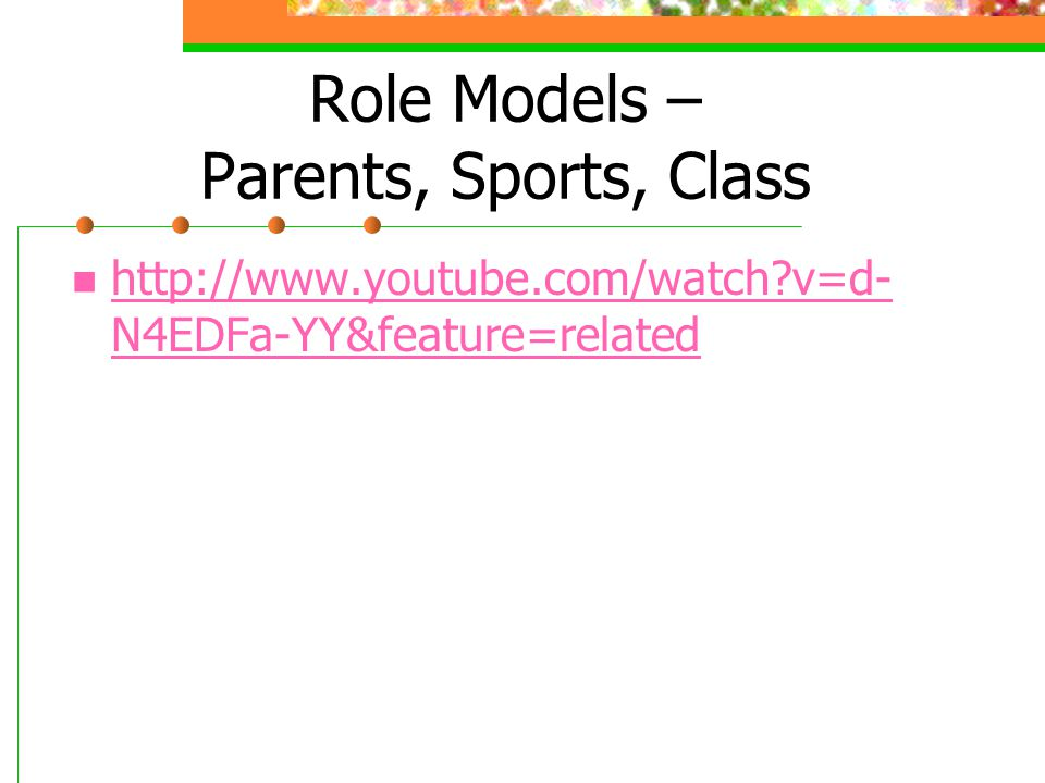 Role Models – Parents, Sports, Class http://www.youtube.com/watch?v=d- N4EDFa-YY&feature=related http://www.youtube.com/watch?v=d- N4EDFa-YY&feature=r