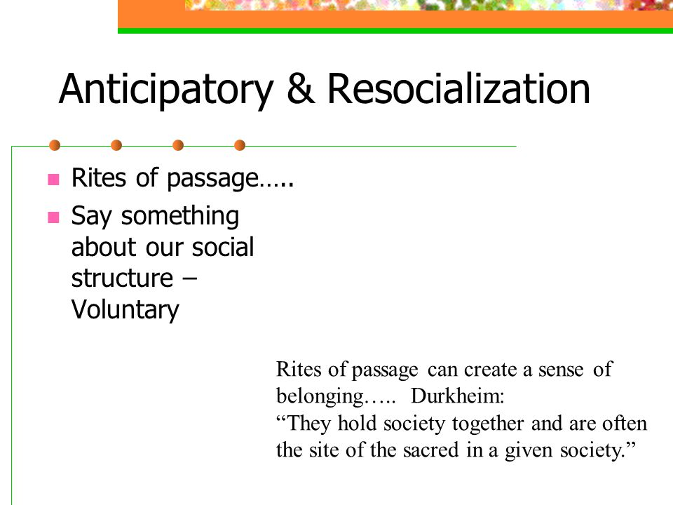 Anticipatory & Resocialization Rites of passage….. Say something about our social structure – Voluntary Rites of passage can create a sense of belongi