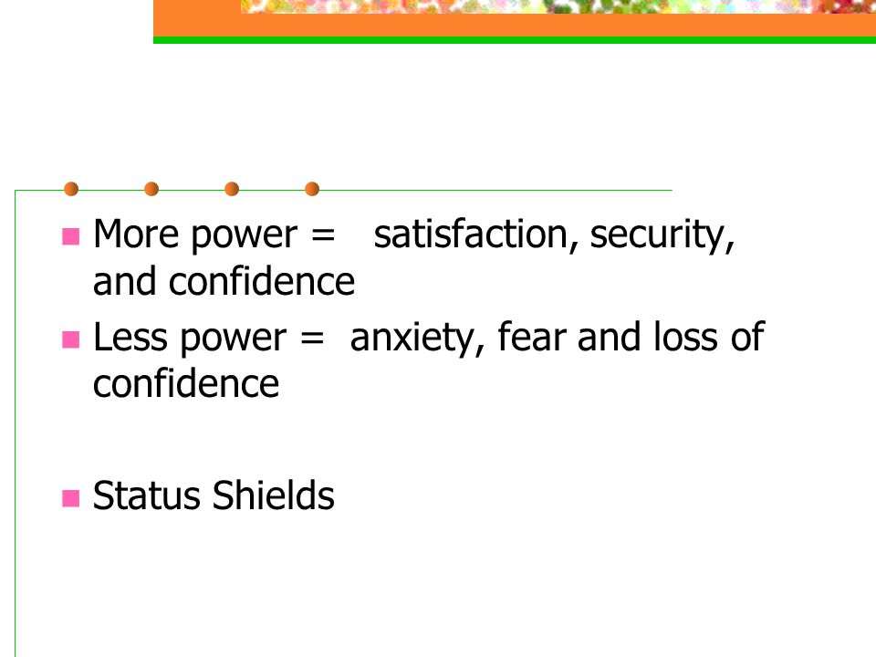 More power = satisfaction, security, and confidence Less power = anxiety, fear and loss of confidence Status Shields
