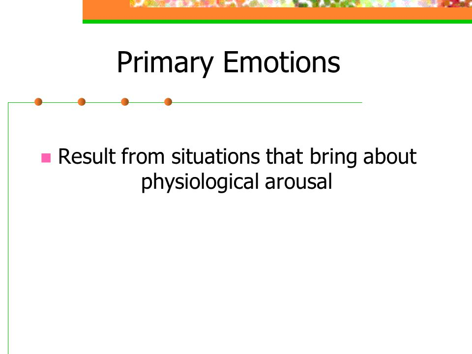 Primary Emotions Result from situations that bring about physiological arousal