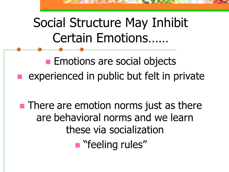 Social Structure May Inhibit Certain Emotions…… Emotions are social objects experienced in public but felt in private There are emotion norms just as