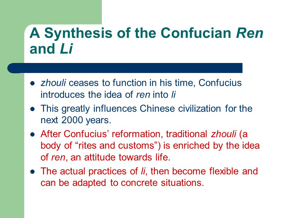 A Synthesis of the Confucian Ren and Li zhouli ceases to function in his time, Confucius introduces the idea of ren into li This greatly influences Chinese civilization for the next 2000 years.