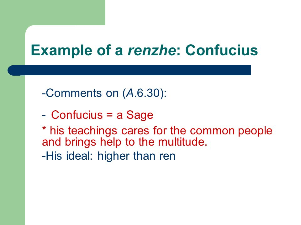 Example of a renzhe: Confucius -Comments on (A.6.30): - Confucius = a Sage * his teachings cares for the common people and brings help to the multitude.