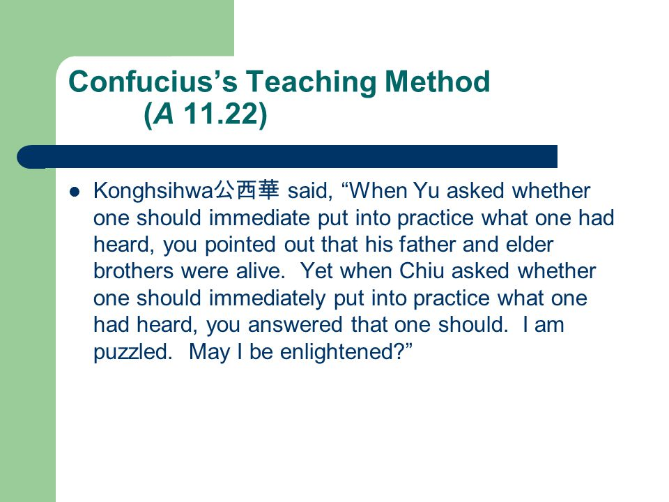 Confucius's Teaching Method (A 11.22) Konghsihwa 公西華 said, When Yu asked whether one should immediate put into practice what one had heard, you pointed out that his father and elder brothers were alive.