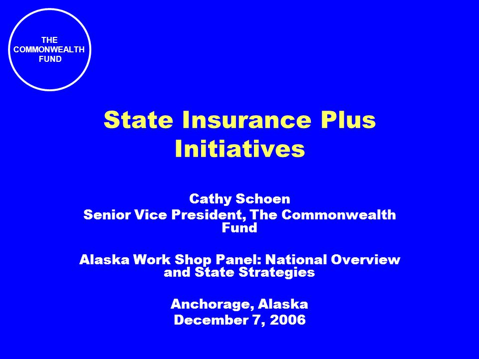 THE COMMONWEALTH FUND State Insurance Plus Initiatives Cathy Schoen Senior Vice President, The Commonwealth Fund Alaska Work Shop Panel: National Overview and State Strategies Anchorage, Alaska December 7, 2006