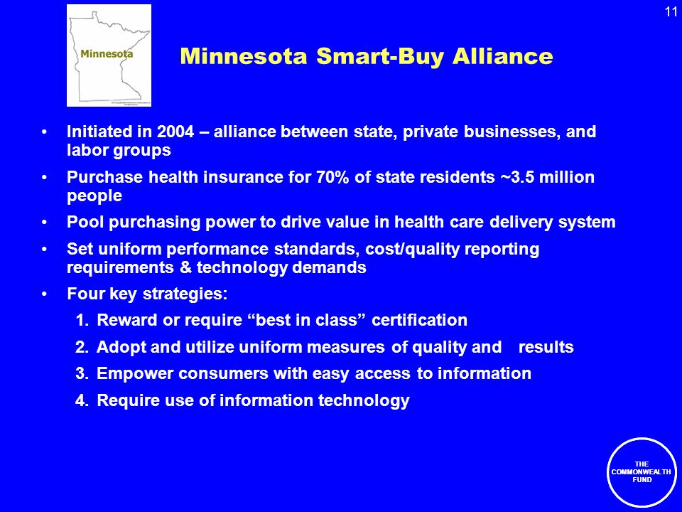 11 THE COMMONWEALTH FUND Minnesota Smart-Buy Alliance Initiated in 2004 – alliance between state, private businesses, and labor groups Purchase health insurance for 70% of state residents ~3.5 million people Pool purchasing power to drive value in health care delivery system Set uniform performance standards, cost/quality reporting requirements & technology demands Four key strategies: 1.