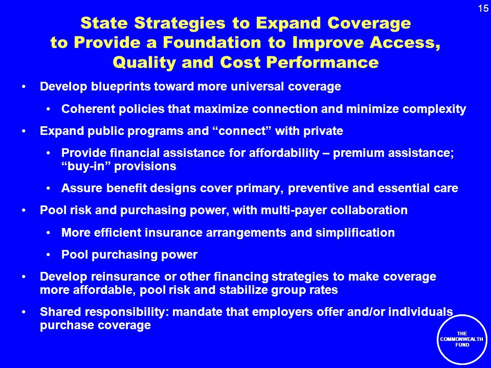 15 THE COMMONWEALTH FUND State Strategies to Expand Coverage to Provide a Foundation to Improve Access, Quality and Cost Performance Develop blueprints toward more universal coverage Coherent policies that maximize connection and minimize complexity Expand public programs and connect with private Provide financial assistance for affordability – premium assistance; buy-in provisions Assure benefit designs cover primary, preventive and essential care Pool risk and purchasing power, with multi-payer collaboration More efficient insurance arrangements and simplification Pool purchasing power Develop reinsurance or other financing strategies to make coverage more affordable, pool risk and stabilize group rates Shared responsibility: mandate that employers offer and/or individuals purchase coverage THE COMMONWEALTH FUND