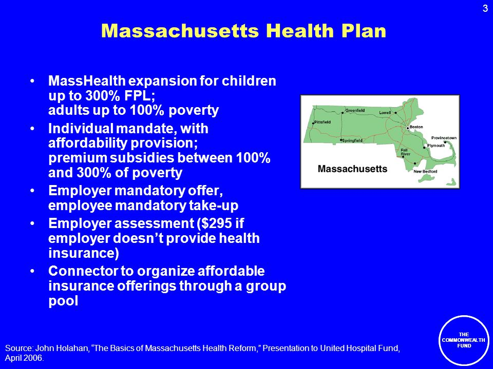 3 THE COMMONWEALTH FUND Massachusetts Health Plan MassHealth expansion for children up to 300% FPL; adults up to 100% poverty Individual mandate, with affordability provision; premium subsidies between 100% and 300% of poverty Employer mandatory offer, employee mandatory take-up Employer assessment ($295 if employer doesn't provide health insurance) Connector to organize affordable insurance offerings through a group pool Source: John Holahan, The Basics of Massachusetts Health Reform, Presentation to United Hospital Fund, April 2006.