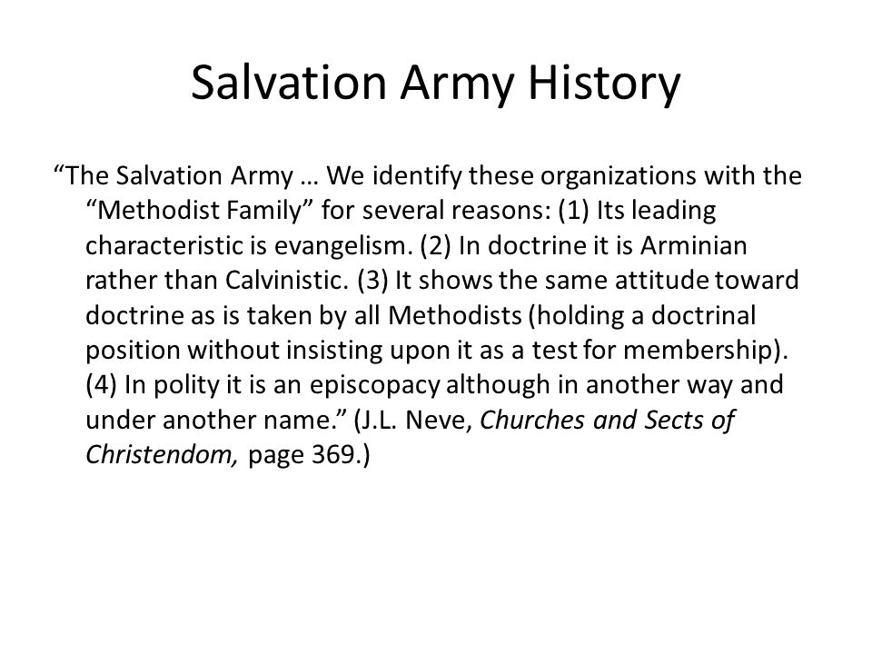 Salvation Army History Originally it was intended purely as a recruiting agency for the churches among the 'lower classes,' but it was found that converts of the Salvation Army were not always welcome and did not always feel at home in the congregations; consequently the Salvation Army has become in reality a Church with a ministry known by military titles. (J.L.