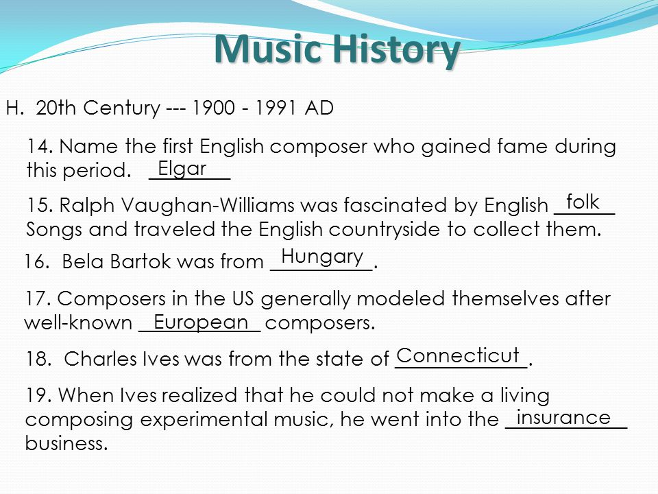 Music History H. 20th Century --- 1900 - 1991 AD 14.Name the first English composer who gained fame during this period. ________ Elgar 15.Ralph Vaugha
