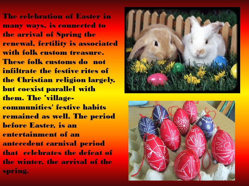 The celebration of Easter in many ways, is connected to the arrival of Spring the renewal, fertility is associated with folk custom treasure.