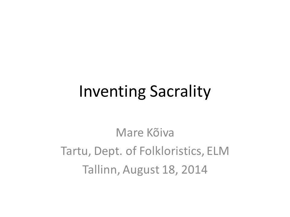 Inventing Sacrality Mare Kõiva Tartu, Dept. of Folkloristics, ELM Tallinn, August 18, 2014