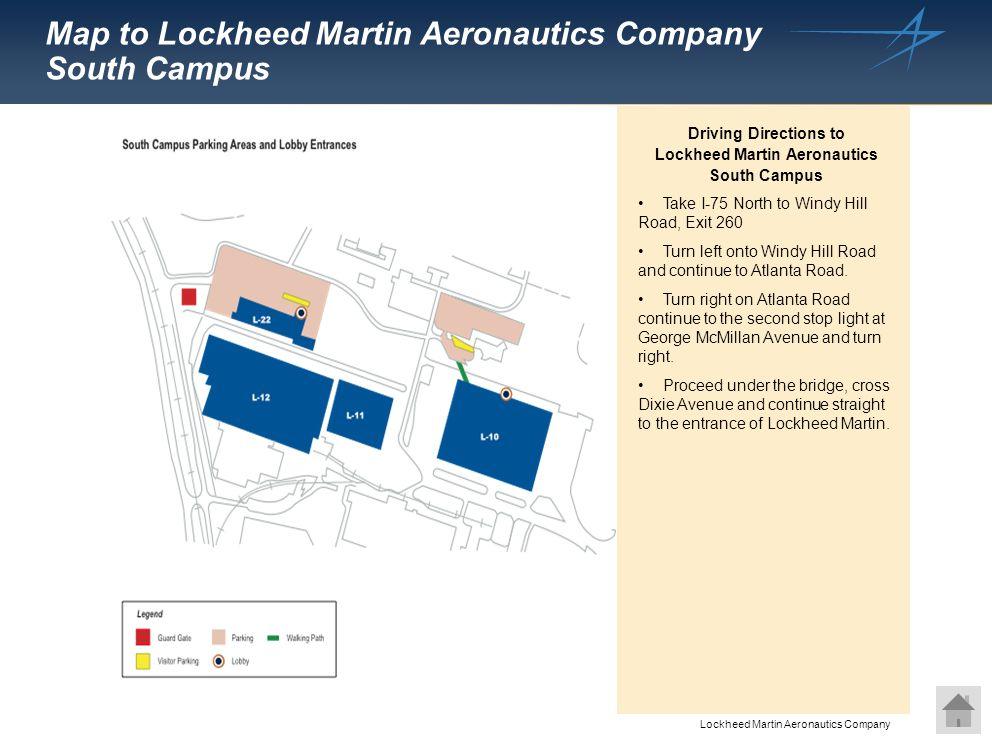 Lockheed Martin Aeronautics Company. Map to Lockheed Martin Aeronautics Company South Campus Take I-75 North to Windy Hill Road, Exit 260 Turn left on