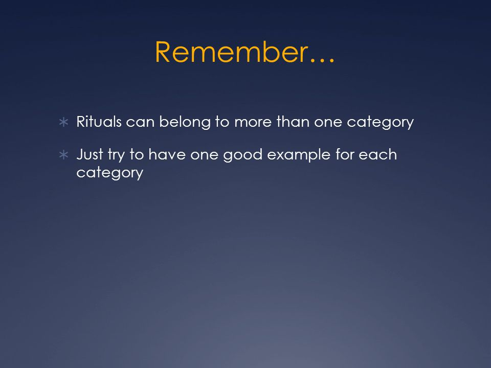 Remember…  Rituals can belong to more than one category  Just try to have one good example for each category
