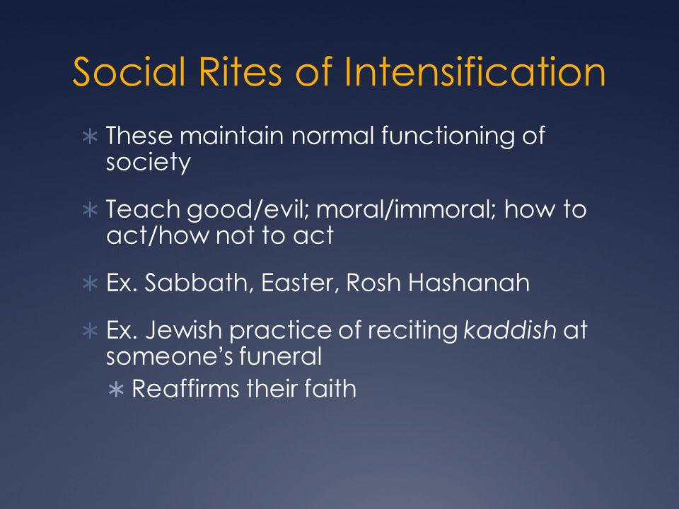 Social Rites of Intensification  These maintain normal functioning of society  Teach good/evil; moral/immoral; how to act/how not to act  Ex.