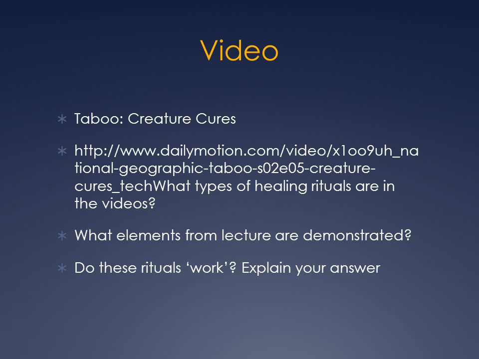 Video  Taboo: Creature Cures  http://www.dailymotion.com/video/x1oo9uh_na tional-geographic-taboo-s02e05-creature- cures_techWhat types of healing rituals are in the videos.