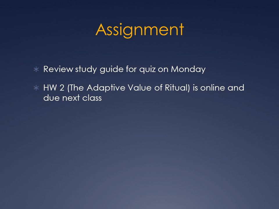 Assignment  Review study guide for quiz on Monday  HW 2 (The Adaptive Value of Ritual) is online and due next class