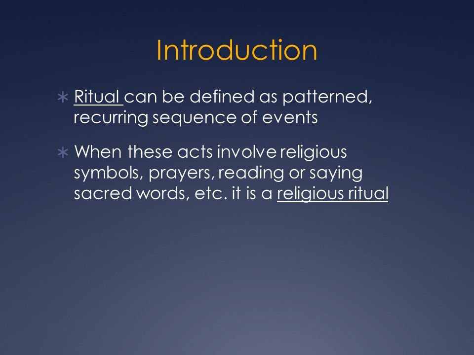 Introduction  Ritual can be defined as patterned, recurring sequence of events  When these acts involve religious symbols, prayers, reading or saying sacred words, etc.