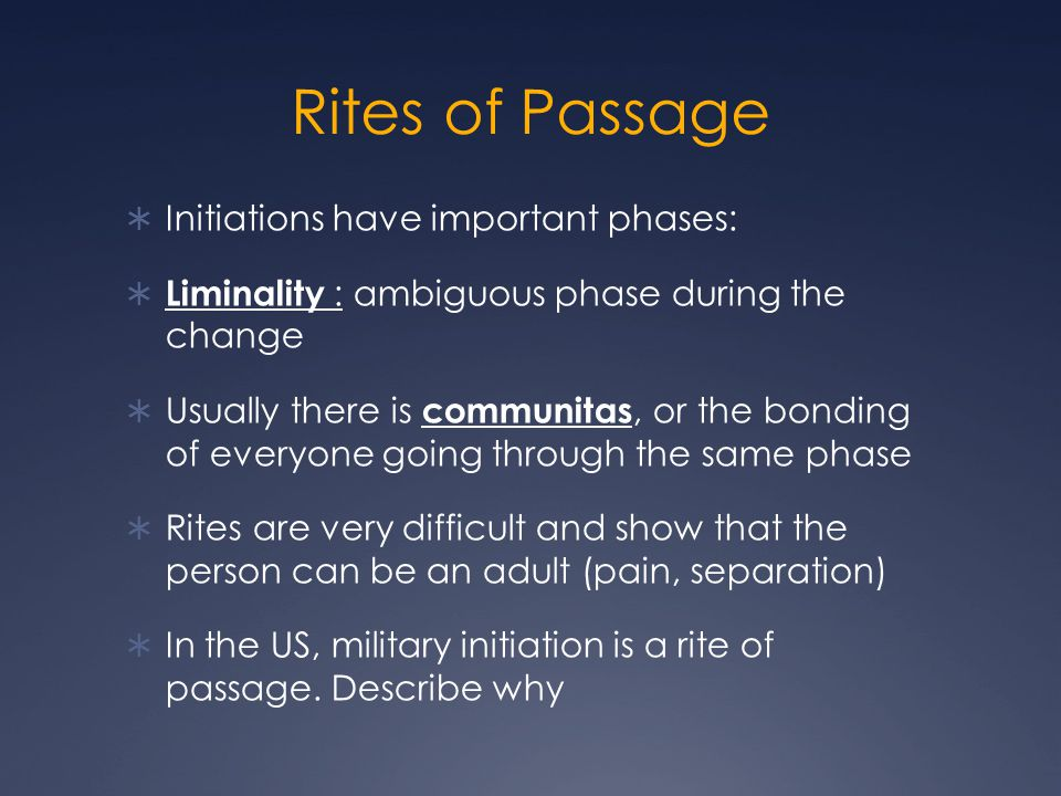 Rites of Passage  Initiations have important phases:  Liminality : ambiguous phase during the change  Usually there is communitas, or the bonding of everyone going through the same phase  Rites are very difficult and show that the person can be an adult (pain, separation)  In the US, military initiation is a rite of passage.