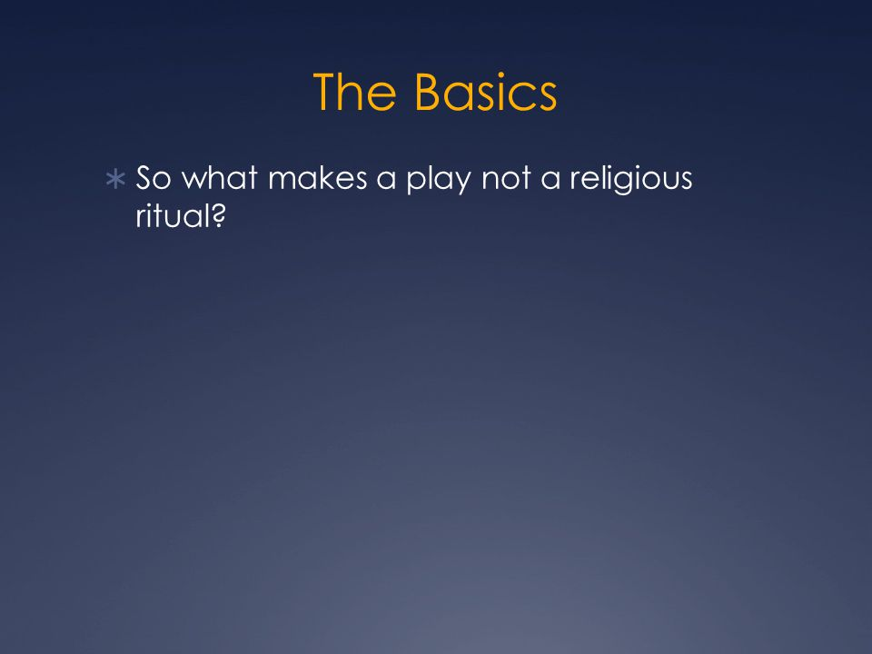 The Basics  So what makes a play not a religious ritual.