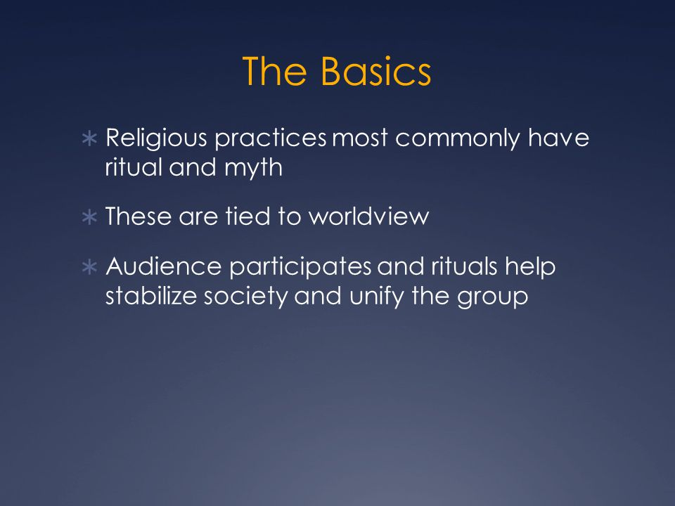 The Basics  Religious practices most commonly have ritual and myth  These are tied to worldview  Audience participates and rituals help stabilize society and unify the group