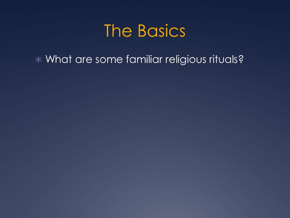 The Basics  What are some familiar religious rituals?