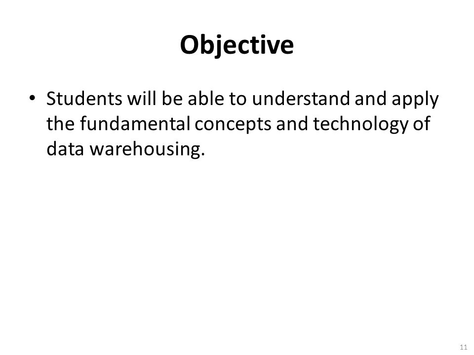 Objective Students will be able to understand and apply the fundamental concepts and technology of data warehousing. 11