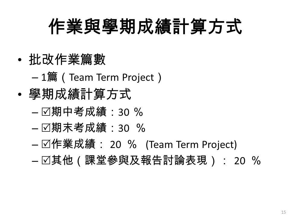 作業與學期成績計算方式 批改作業篇數 – 1 篇( Team Term Project ) 學期成績計算方式 –  期中考成績: 30 % –  期末考成績: 30 % –  作業成績: 20 % (Team Term Project) –  其他(課堂參與及報告討論表現): 20 % 15