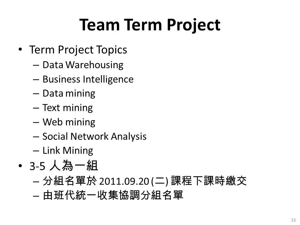 Team Term Project Term Project Topics – Data Warehousing – Business Intelligence – Data mining – Text mining – Web mining – Social Network Analysis – Link Mining 3-5 人為一組 – 分組名單於 2011.09.20 ( 二 ) 課程下課時繳交 – 由班代統一收集協調分組名單 16