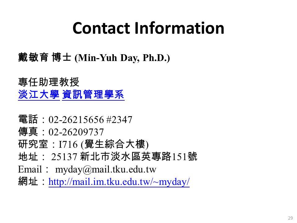 Contact Information 戴敏育 博士 (Min-Yuh Day, Ph.D.) 專任助理教授 淡江大學 淡江大學 資訊管理學系 資訊管理學系 電話: 02-26215656 #2347 傳真: 02-26209737 研究室: I716 ( 覺生綜合大樓 ) 地址: 25137 新北市淡水區英專路 151 號 Email : myday@mail.tku.edu.tw 網址: http://mail.im.tku.edu.tw/~myday/ http://mail.im.tku.edu.tw/~myday/ 29