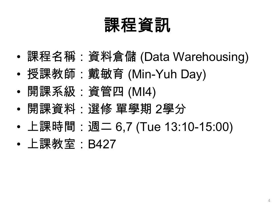 課程資訊 課程名稱:資料倉儲 (Data Warehousing) 授課教師:戴敏育 (Min-Yuh Day) 開課系級:資管四 (MI4) 開課資料:選修 單學期 2 學分 上課時間:週二 6,7 (Tue 13:10-15:00) 上課教室: B427 4