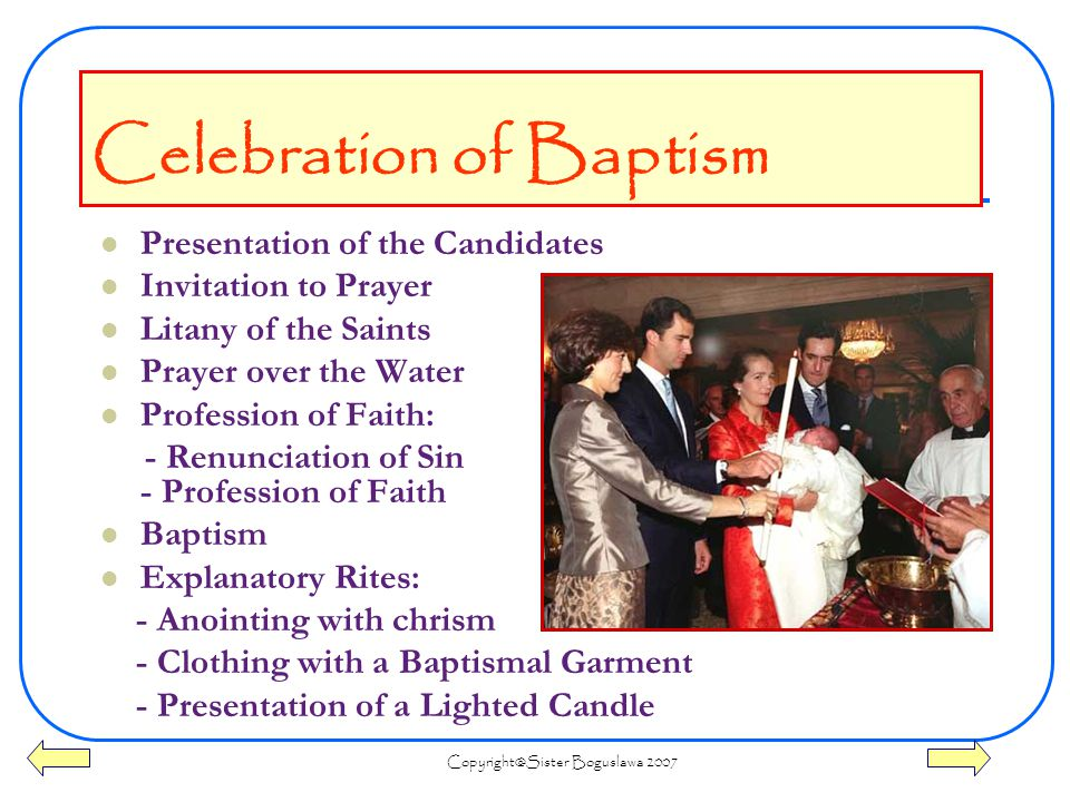 Boguslawa 2007 Presentation of the Candidates Invitation to Prayer Litany of the Saints Prayer over the Water Profession of Faith: - Renunciation of Sin - Profession of Faith Baptism Explanatory Rites: - Anointing with chrism - Clothing with a Baptismal Garment - Presentation of a Lighted Candle Celebration of Baptism