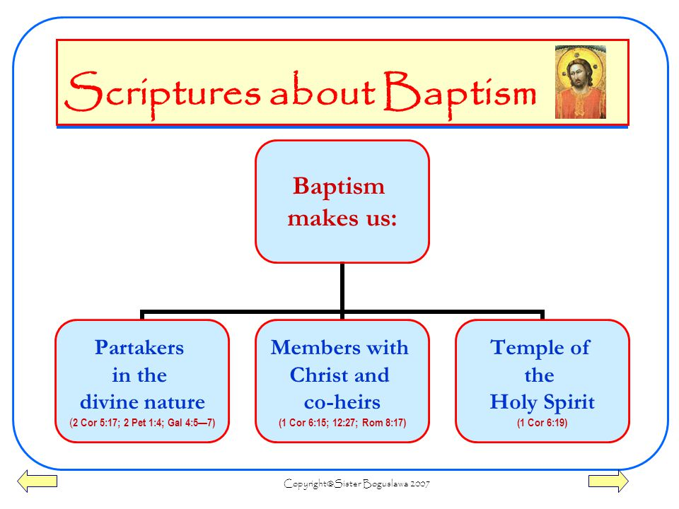 Boguslawa 2007 Scriptures about Baptism Baptism makes us: Partakers in the divine nature ( 2 Cor 5:17; 2 Pet 1:4; Gal 4:5—7) Members with Christ and co-heirs (1 Cor 6:15; 12:27; Rom 8:17) Temple of the Holy Spirit (1 Cor 6:19)