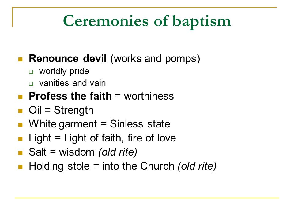 Ceremonies of baptism Renounce devil (works and pomps)  worldly pride  vanities and vain Profess the faith = worthiness Oil = Strength White garment