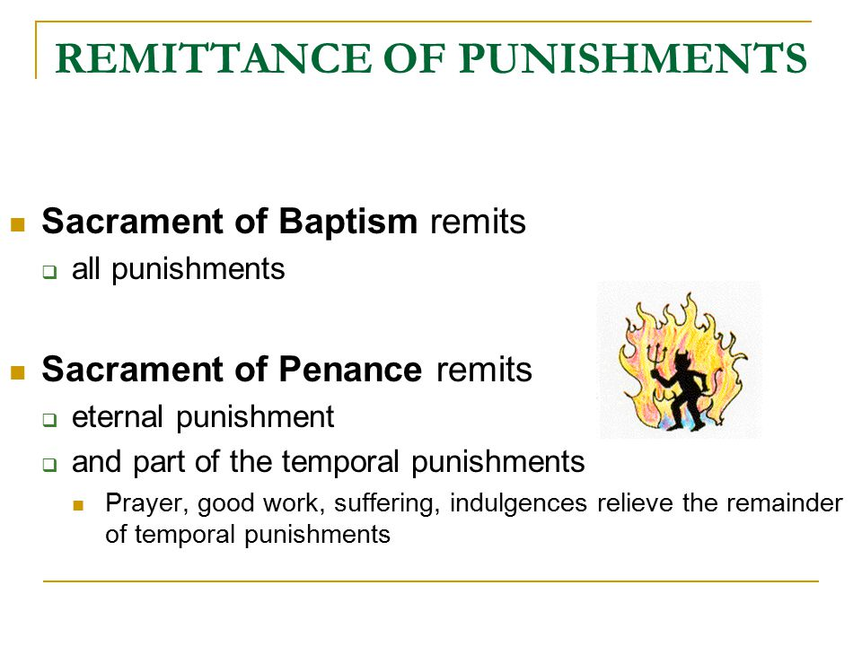 REMITTANCE OF PUNISHMENTS Sacrament of Baptism remits  all punishments Sacrament of Penance remits  eternal punishment  and part of the temporal pu