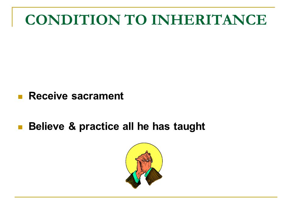 CONDITION TO INHERITANCE Receive sacrament Believe & practice all he has taught