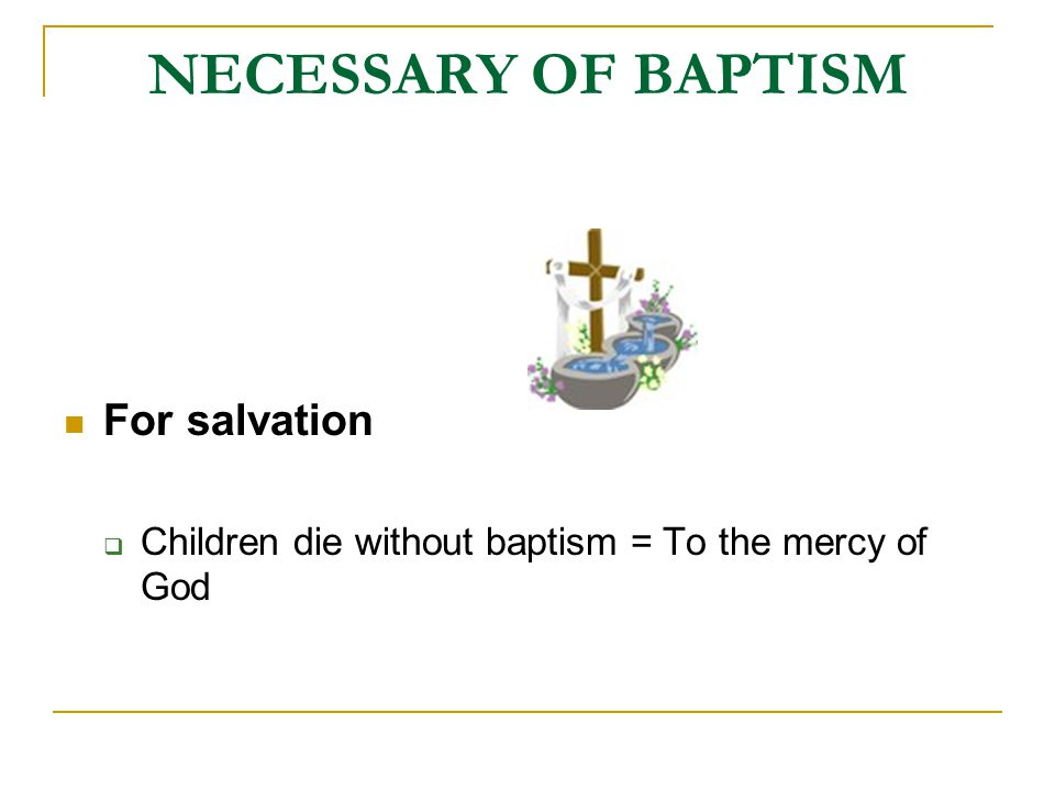 NECESSARY OF BAPTISM For salvation  Children die without baptism = To the mercy of God