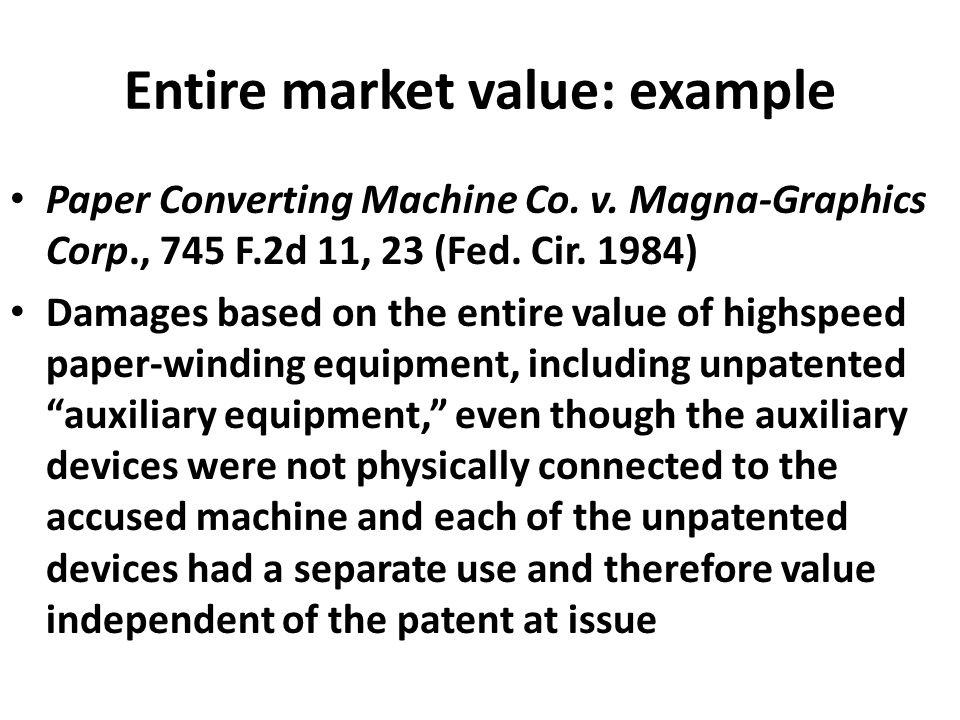 Entire market value: example Paper Converting Machine Co. v. Magna-Graphics Corp., 745 F.2d 11, 23 (Fed. Cir. 1984) Damages based on the entire value