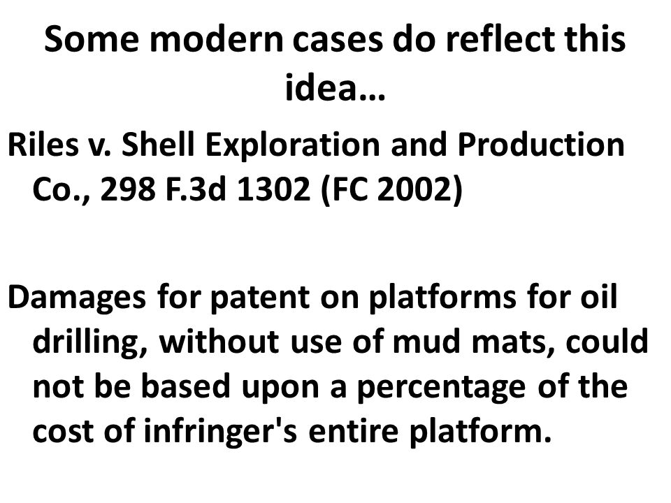 Some modern cases do reflect this idea… Riles v. Shell Exploration and Production Co., 298 F.3d 1302 (FC 2002) Damages for patent on platforms for oil