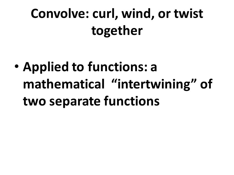 "Convolve: curl, wind, or twist together Applied to functions: a mathematical ""intertwining"" of two separate functions"