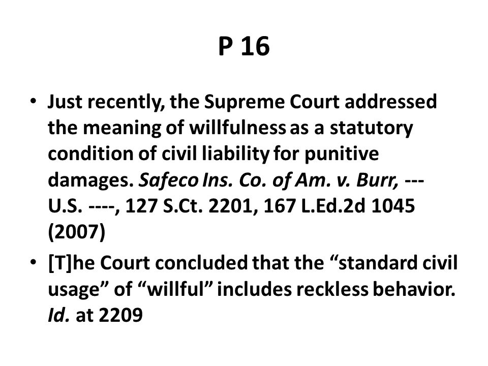 P 16 Just recently, the Supreme Court addressed the meaning of willfulness as a statutory condition of civil liability for punitive damages. Safeco In