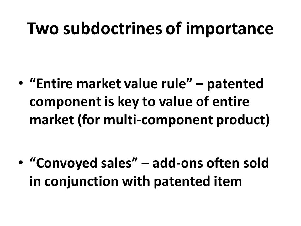 "Two subdoctrines of importance ""Entire market value rule"" – patented component is key to value of entire market (for multi-component product) ""Convoye"