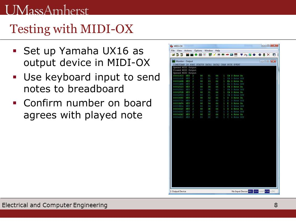 8 Electrical and Computer Engineering Testing with MIDI-OX  Set up Yamaha UX16 as output device in MIDI-OX  Use keyboard input to send notes to breadboard  Confirm number on board agrees with played note