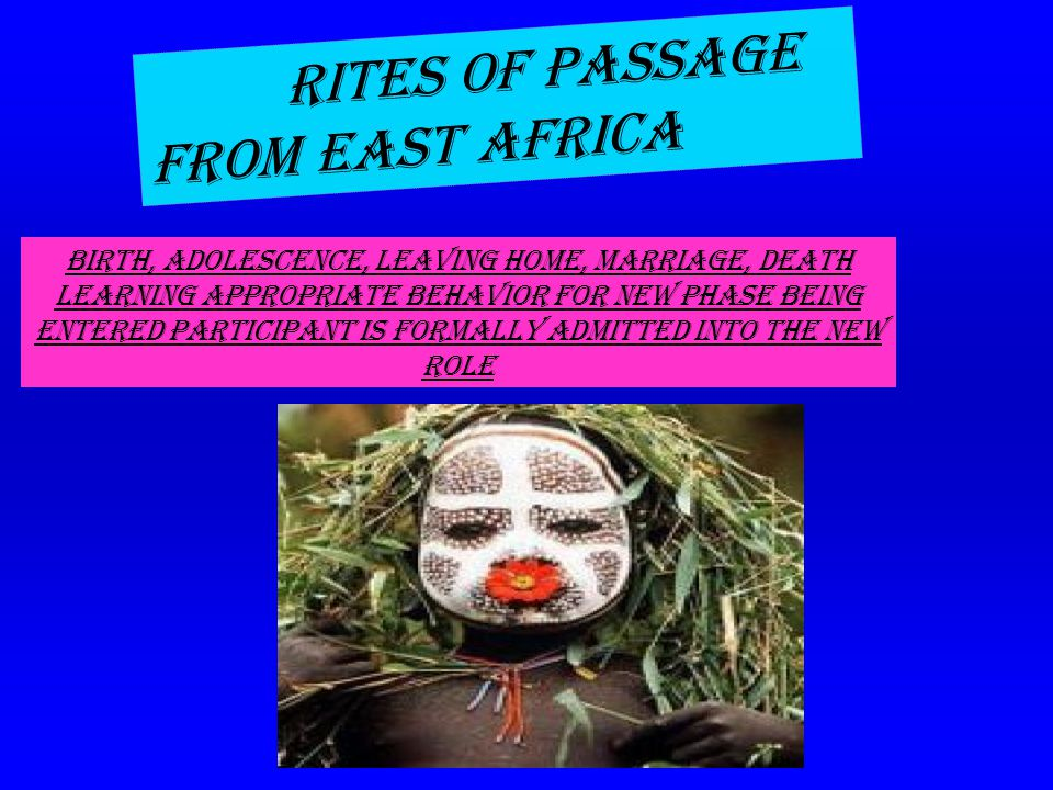 . RITES OF PASSAGE FROM EAST AFRICA Birth, adolescence, leaving home, marriage, death Learning appropriate behavior for new phase being entered Participant is formally admitted into the new role