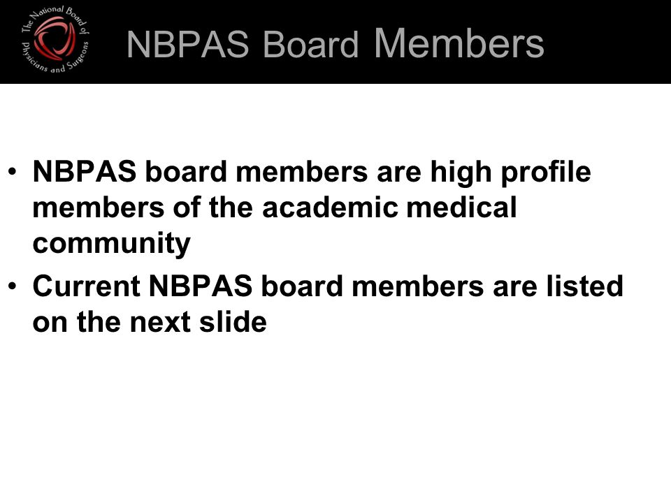 NBPAS Board Members NBPAS board members are high profile members of the academic medical community Current NBPAS board members are listed on the next slide