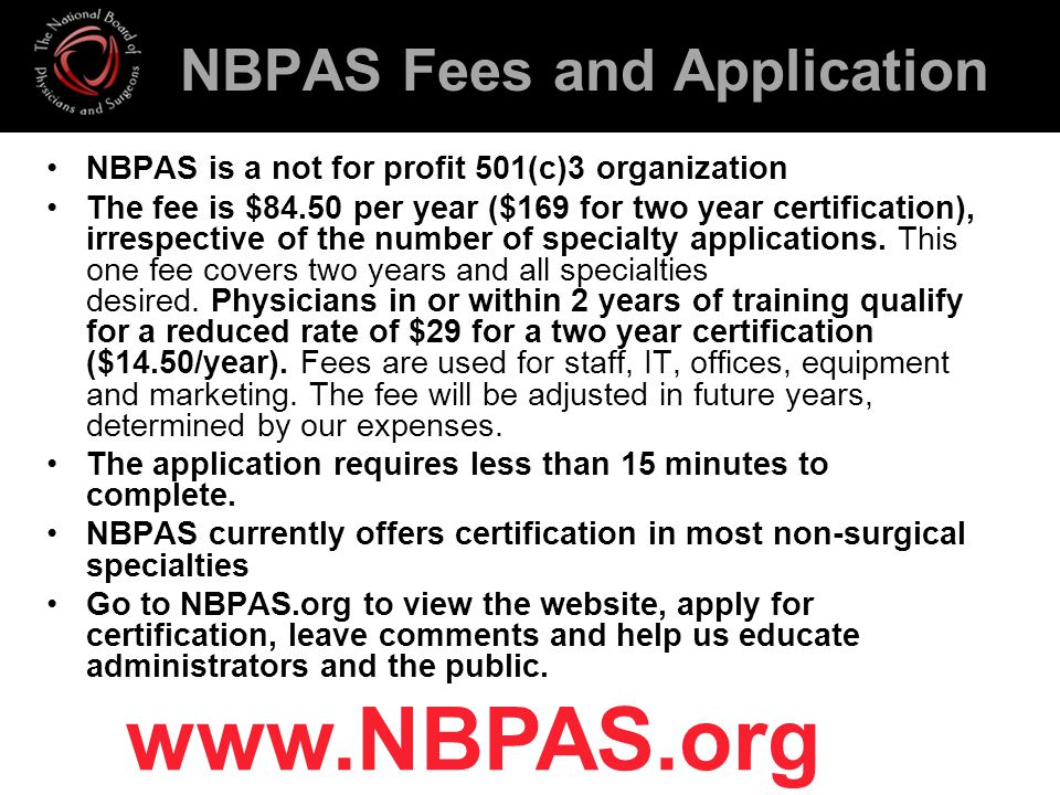 NBPAS Fees and Application NBPAS is a not for profit 501(c)3 organization The fee is $84.50 per year ($169 for two year certification), irrespective of the number of specialty applications.
