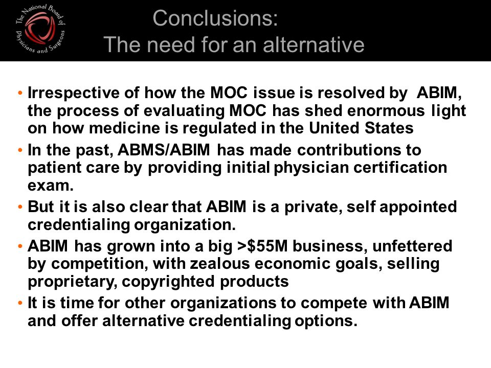 Conclusions: The need for an alternative Irrespective of how the MOC issue is resolved by ABIM, the process of evaluating MOC has shed enormous light on how medicine is regulated in the United States In the past, ABMS/ABIM has made contributions to patient care by providing initial physician certification exam.