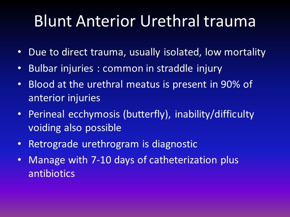Blunt Anterior Urethral trauma Due to direct trauma, usually isolated, low mortality Bulbar injuries : common in straddle injury Blood at the urethral meatus is present in 90% of anterior injuries Perineal ecchymosis (butterfly), inability/difficulty voiding also possible Retrograde urethrogram is diagnostic Manage with 7-10 days of catheterization plus antibiotics