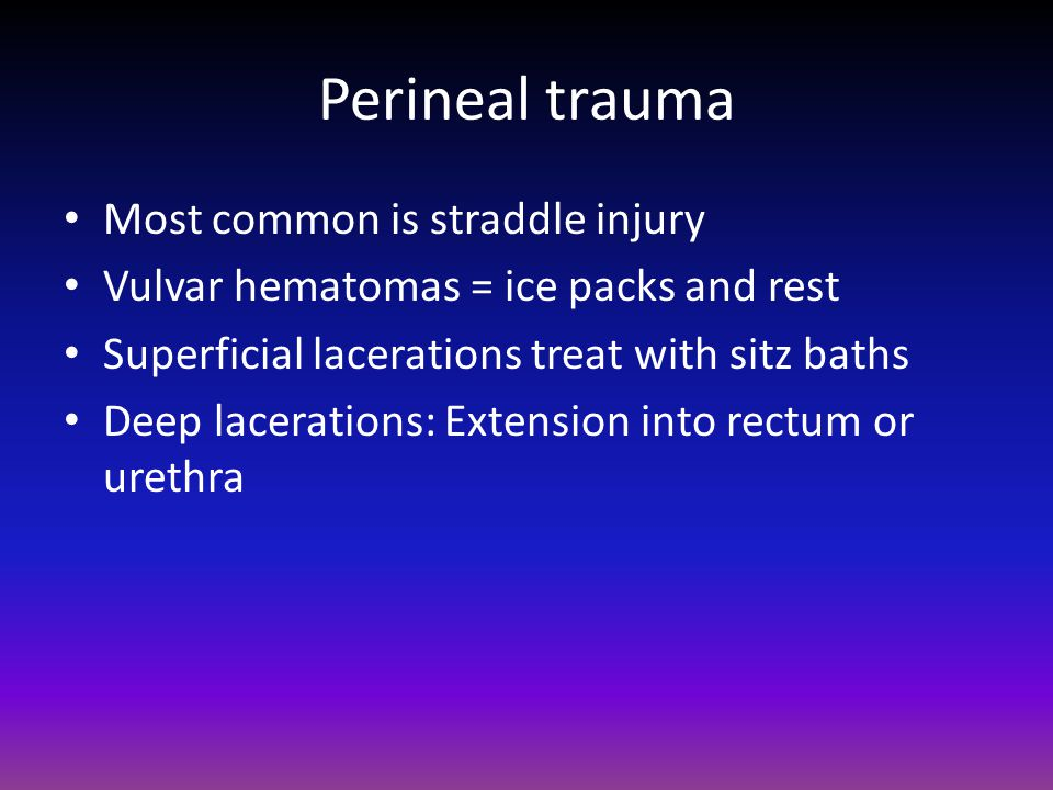 Perineal trauma Most common is straddle injury Vulvar hematomas = ice packs and rest Superficial lacerations treat with sitz baths Deep lacerations: Extension into rectum or urethra